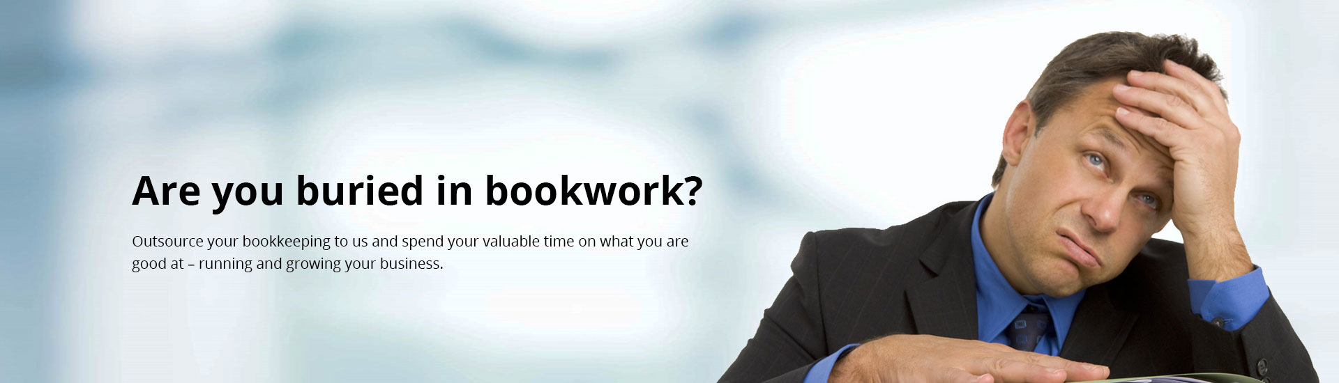 Are you buried in bookwork? Outsource your bookkeeping to us and spend your valuable time on what your are good at - running and growing your business